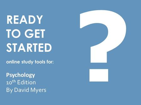 READY TO GET STARTED online study tools for: Psychology 10 th Edition By David Myers ?
