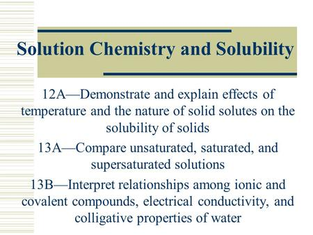 Solution Chemistry and Solubility 12A—Demonstrate and explain effects of temperature and the nature of solid solutes on the solubility of solids 13A—Compare.