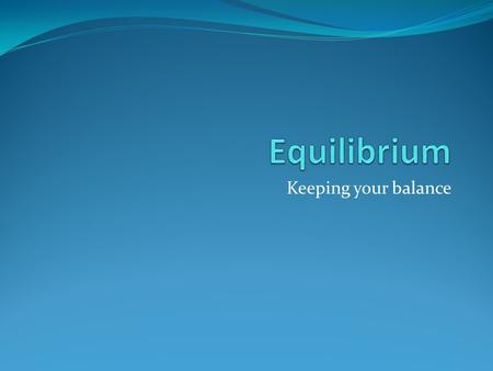 Keeping your balance. Equilibrium Systems at equilibrium are subject to two opposite processes occurring at the same rate Establishment of equilibrium.