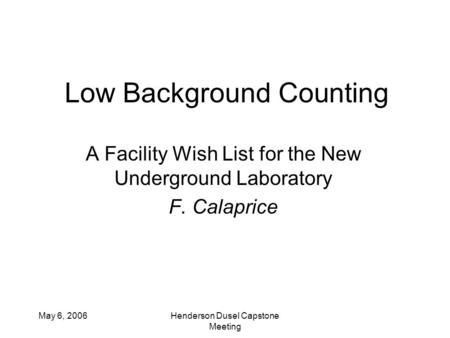 May 6, 2006Henderson Dusel Capstone Meeting Low Background Counting A Facility Wish List for the New Underground Laboratory F. Calaprice.
