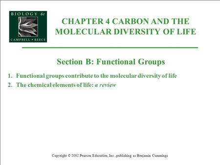 CHAPTER 4 CARBON AND THE MOLECULAR DIVERSITY OF LIFE Copyright © 2002 Pearson Education, Inc., publishing as Benjamin Cummings Section B: Functional Groups.