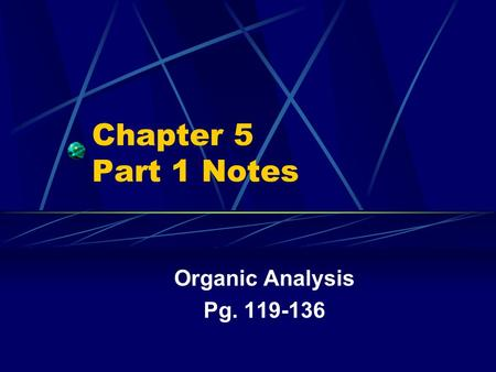 Chapter 5 Part 1 Notes Organic Analysis Pg. 119-136.