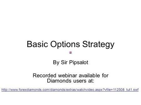 Basic Options Strategy By Sir Pipsalot Recorded webinar available for Diamonds users at: