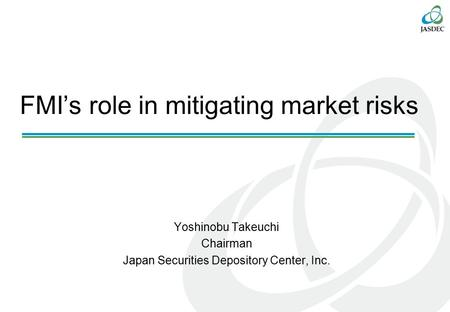 FMI's role in mitigating market risks Yoshinobu Takeuchi Chairman Japan Securities Depository Center, Inc.