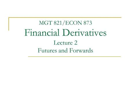 MGT 821/ECON 873 Financial Derivatives Lecture 2 Futures and Forwards.