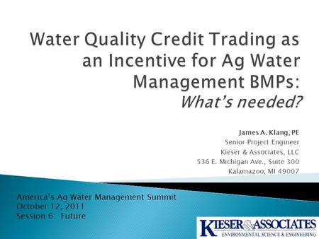 James A. Klang, PE Senior Project Engineer Kieser & Associates, LLC 536 E. Michigan Ave., Suite 300 Kalamazoo, MI 49007 America's Ag Water Management Summit.
