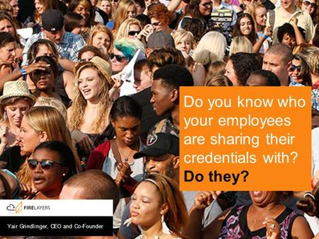 Yair Grindlinger, CEO and Co-Founder Do you know who your employees are sharing their credentials with? Do they?