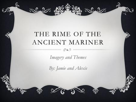 THE RIME OF THE ANCIENT MARINER Imagery and Themes By: Jamie and Alexis.