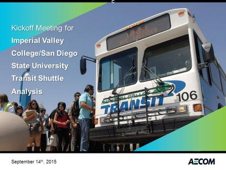 Kickoff Meeting for Imperial Valley College/San Diego State University Transit Shuttle Analysis September 14 th, 2015 c.