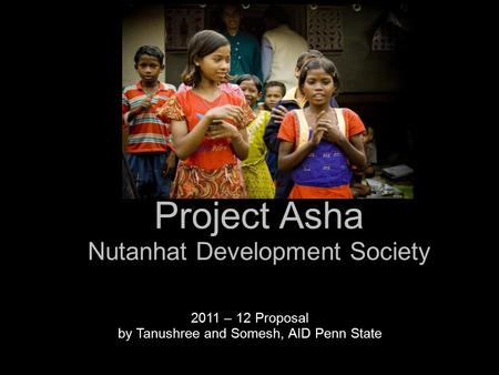 Project Asha Nutanhat Development Society 2011 – 12 Proposal by Tanushree and Somesh, AID Penn State.