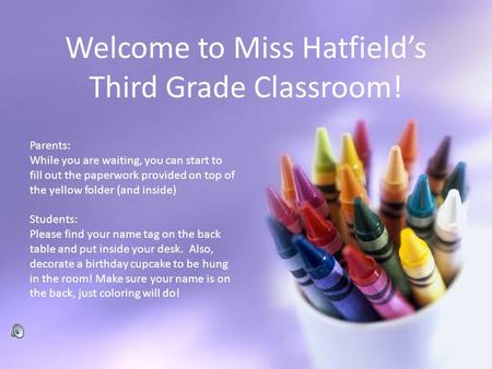 Welcome to Miss Hatfield's Third Grade Classroom! Parents: While you are waiting, you can start to fill out the paperwork provided on top of the yellow.