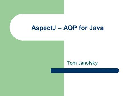 AspectJ – AOP for Java Tom Janofsky. Instructor at Penn State Abington Consultant with Chariot Solutions JUG Member.