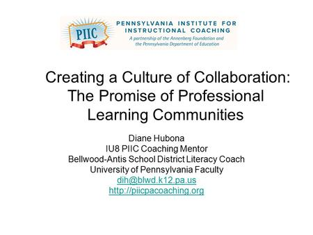 Creating a Culture of Collaboration: The Promise of Professional Learning Communities Diane Hubona IU8 PIIC Coaching Mentor Bellwood-Antis School District.