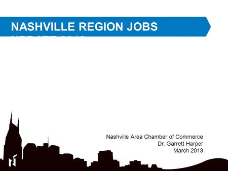 NASHVILLE REGION JOBS UPDATE 2013 Nashville Area Chamber of Commerce Dr. Garrett Harper March 2013.