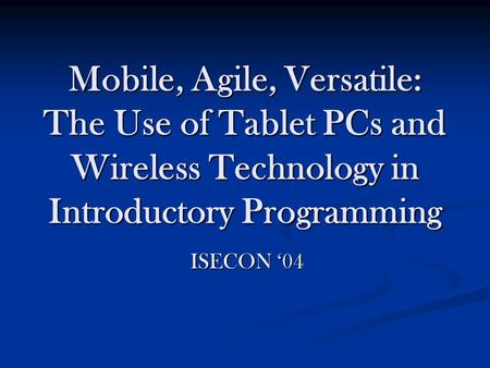 Mobile, Agile, Versatile: The Use of Tablet PCs and Wireless Technology in Introductory Programming ISECON '04.