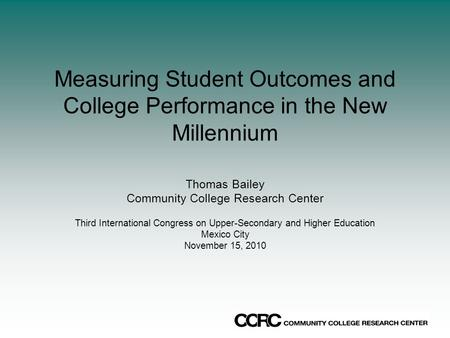 Measuring Student Outcomes and College Performance in the New Millennium Thomas Bailey Community College Research Center Third International Congress on.