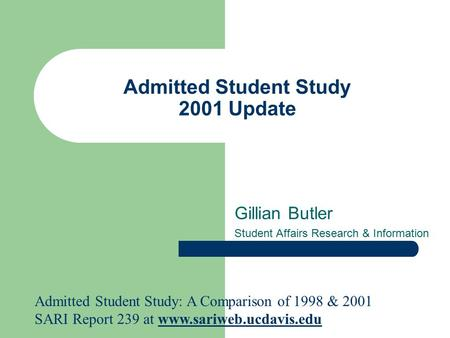 Admitted Student Study 2001 Update Gillian Butler Student Affairs Research & Information Admitted Student Study: A Comparison of 1998 & 2001 SARI Report.