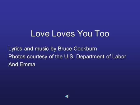 Love Loves You Too Lyrics and music by Bruce Cockburn Photos courtesy of the U.S. Department of Labor And Emma.