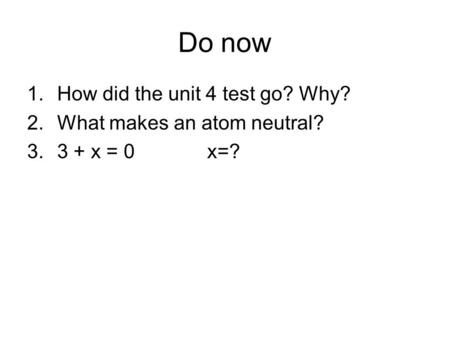 Do now 1.How did the unit 4 test go? Why? 2.What makes an atom neutral? 3.3 + x = 0x=?