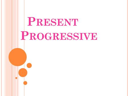 P RESENT P ROGRESSIVE. There are several ways to express a specific action in the present. One of these forms is called Present Progressive. When an action.