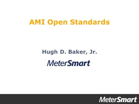 Hugh D. Baker, Jr. AMI Open Standards. AMI Value Propositions  Operational efficiencies  Do more with less  Improving reliability  Outage detection.