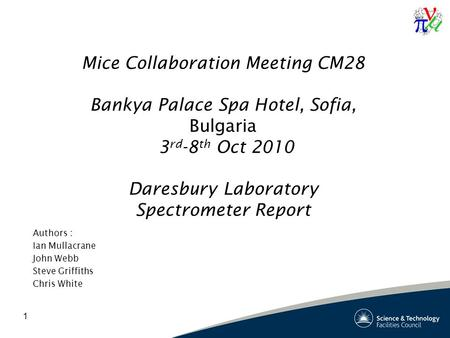 1 Mice Collaboration Meeting CM28 Bankya Palace Spa Hotel, Sofia, Bulgaria 3 rd -8 th Oct 2010 Daresbury Laboratory Spectrometer Report Authors : Ian Mullacrane.