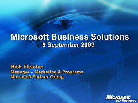 Microsoft Business Solutions 9 September 2003 Microsoft Business Solutions 9 September 2003 Nick Fletcher Manager – Marketing & Programs Microsoft Partner.