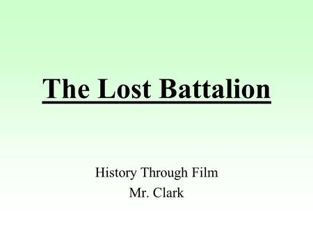 The Lost Battalion History Through Film Mr. Clark.
