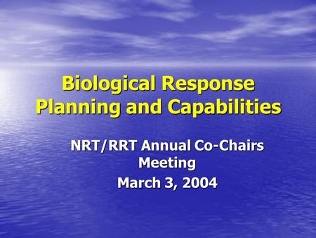 Biological Response Planning and Capabilities NRT/RRT Annual Co-Chairs Meeting March 3, 2004.
