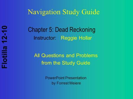 Flotilla 12-10 Navigation Study Guide Chapter 5: Dead Reckoning Instructor: Reggie Hollar PowerPoint Presentation by Forrest Meiere All Questions and Problems.