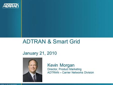 ® Adtran, Inc. 2008 All rights reserved 1 ® Adtran, Inc. 2010 All rights reserved ADTRAN & Smart Grid January 21, 2010 Kevin Morgan Director, Product Marketing.