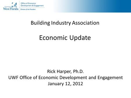 Building Industry Association Economic Update Rick Harper, Ph.D. UWF Office of Economic Development and Engagement January 12, 2012.