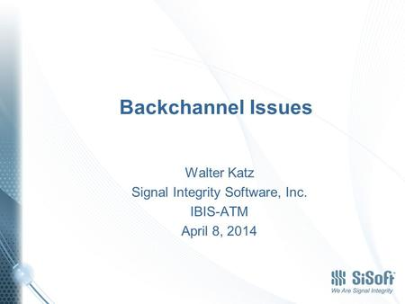 Backchannel Issues Walter Katz Signal Integrity Software, Inc. IBIS-ATM April 8, 2014.
