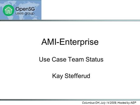 AMI-Enterprise Use Case Team Status Kay Stefferud Columbus OH, July 14 2009, Hosted by AEP.
