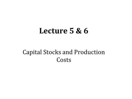 Lecture 5 & 6 Capital Stocks and Production Costs.