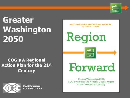 Greater Washington 2050 COG's A Regional Action Plan for the 21 st Century David Robertson Executive Director.