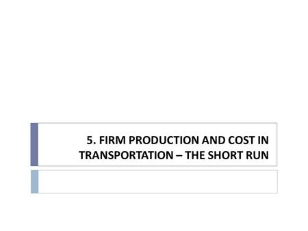 5. FIRM PRODUCTION AND COST IN TRANSPORTATION – THE SHORT RUN.