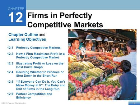 1 © 2015 Pearson Education, Inc. Chapter Outline and Learning Objectives 12.1Perfectly Competitive Markets 12.2How a Firm Maximizes Profit in a Perfectly.