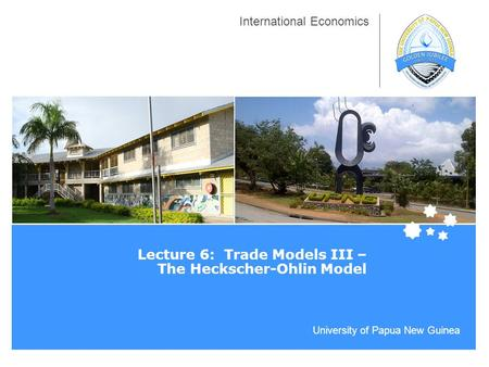 University of Papua New Guinea International Economics Lecture 6: Trade Models III – The Heckscher-Ohlin Model.