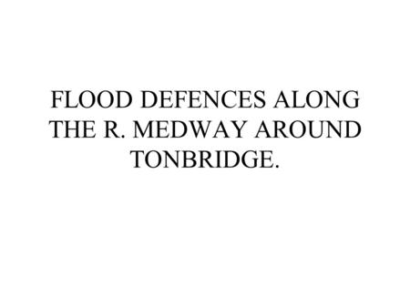 FLOOD DEFENCES ALONG THE R. MEDWAY AROUND TONBRIDGE.