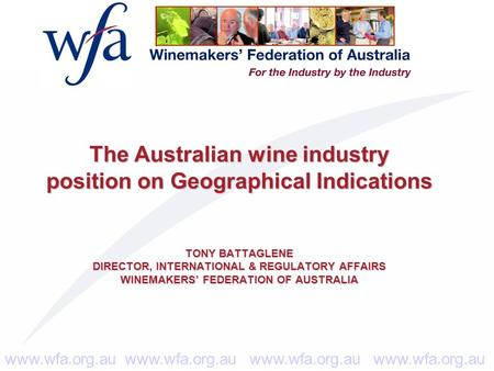 Www.wfa.org.au www.wfa.org.au The Australian wine industry position on Geographical Indications TONY BATTAGLENE DIRECTOR, INTERNATIONAL & REGULATORY AFFAIRS.