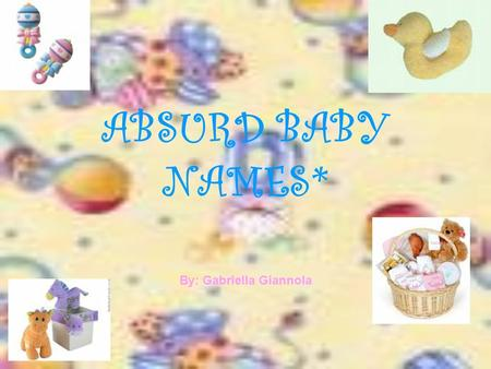 ABSURD BABY NAMES* By: Gabriella Giannola. How wonderful it is when you hear the good news that someone has just given birth to their brand new pride.