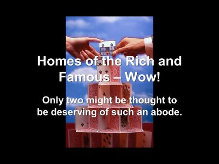 Homes of the Rich and Famous – Wow! Only two might be thought to be deserving of such an abode.