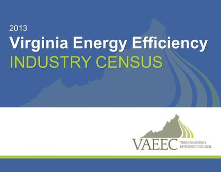 2013 Virginia Energy Efficiency INDUSTRY CENSUS. 2013 Virginia Energy Efficiency Industry Census Key 2013 Findings and Definitions – Census Completed.