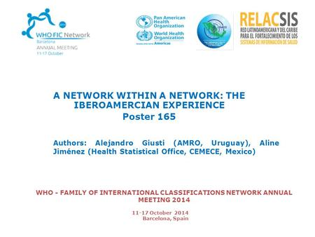 WHO - FAMILY OF INTERNATIONAL CLASSIFICATIONS NETWORK ANNUAL MEETING 2014 A NETWORK WITHIN A NETWORK: THE IBEROAMERCIAN EXPERIENCE Poster 165 Authors: