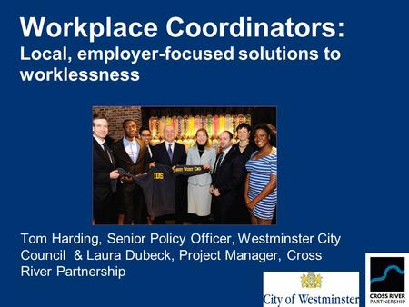 Workplace Coordinators: Local, employer-focused solutions to worklessness Tom Harding, Senior Policy Officer, Westminster City Council & Laura Dubeck,