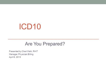 ICD10 Are You Prepared? Presented by Cheri Welk, RHIT Manager, Physician Billing April 6, 2013.