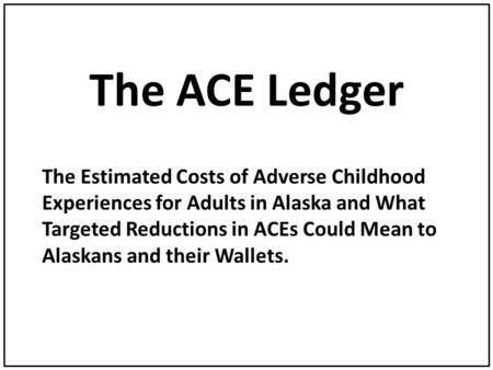 The ACE Ledger The Estimated Costs of Adverse Childhood Experiences for Adults in Alaska and What Targeted Reductions in ACEs Could Mean to Alaskans and.