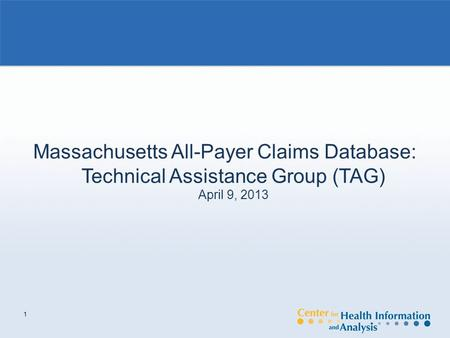 1 Massachusetts All-Payer Claims Database: Technical Assistance Group (TAG) April 9, 2013.