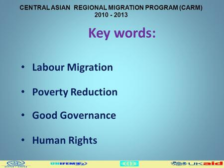 CENTRAL ASIAN REGIONAL MIGRATION PROGRAM (CARM) 2010 - 2013 Key words: Labour Migration Poverty Reduction Good Governance Human Rights.